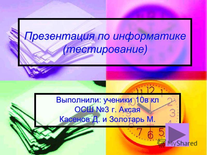 Презентация по информатике (тестирование) Выполнили: ученики 10в кл ОСШ 3 г. Аксая Касенов Д. и Золотарь М.