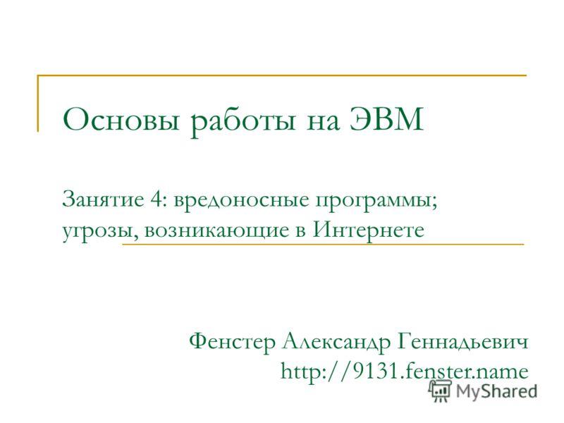 Основы работы на ЭВМ Занятие 4: вредоносные программы; угрозы, возникающие в Интернете Фенстер Александр Геннадьевич http://9131.fenster.name