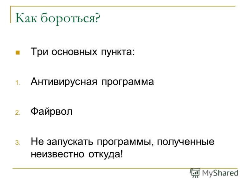 Как бороться? Три основных пункта: 1. Антивирусная программа 2. Файрвол 3. Не запускать программы, полученные неизвестно откуда!