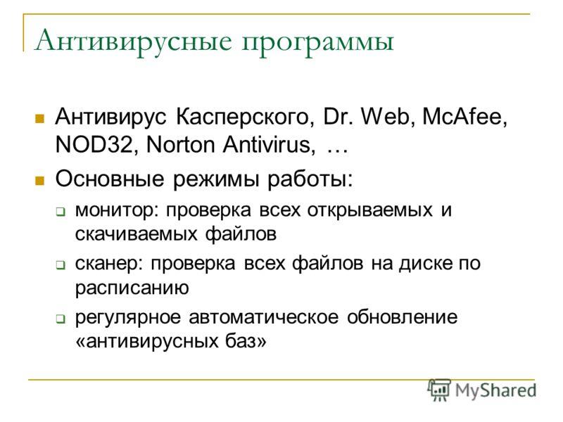 Антивирусные программы Антивирус Касперского, Dr. Web, McAfee, NOD32, Norton Antivirus, … Основные режимы работы: монитор: проверка всех открываемых и скачиваемых файлов сканер: проверка всех файлов на диске по расписанию регулярное автоматическое об