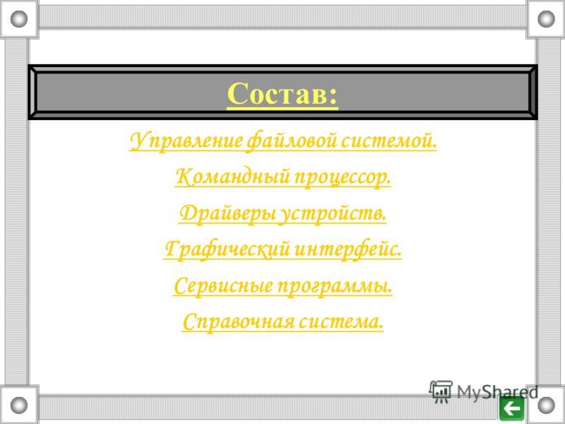 Управление файловой системой. Командный процессор. Драйверы устройств. Графический интерфейс. Сервисные программы. Справочная система. Состав: