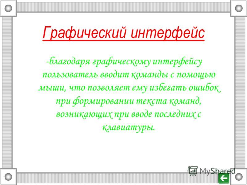 Графический интерфейс -благодаря графическому интерфейсу пользователь вводит команды с помощью мыши, что позволяет ему избегать ошибок при формировании текста команд, возникающих при вводе последних с клавиатуры.