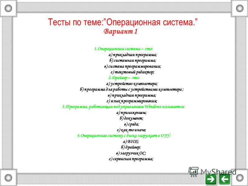 Тесты по теме:Операционная система. Вариант 1 1.Операционная система – это: а) прикладная программа; б) системная программа; в) система программирования; г) текстовый редактор; 2.Драйвер – это: а) устройство компьютера; б) программа для работы с устр
