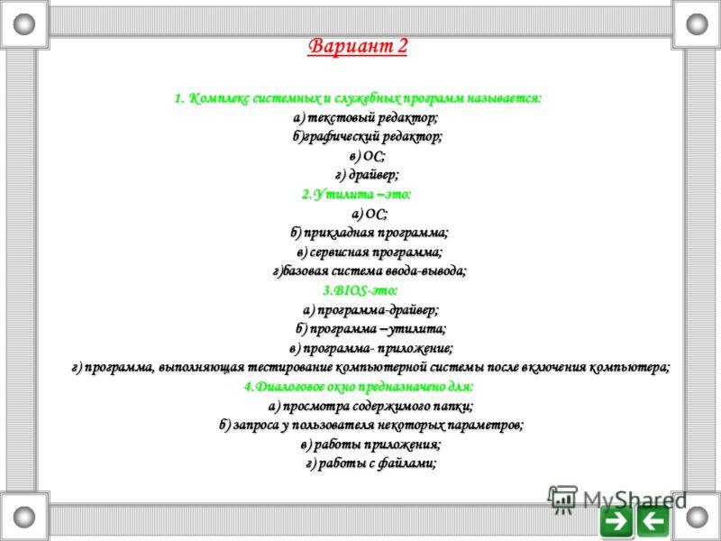 Вариант 2 1. Комплекс системных и служебных программ называется: а) текстовый редактор; а) текстовый редактор; б)графический редактор; б)графический редактор; в) ОС; в) ОС; г) драйвер; г) драйвер; 2.Утилита –это: а) ОС; а) ОС; б) прикладная программа