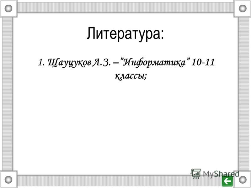 Литература: 1. Щауцуков Л.З. –Информатика 10-11 классы;