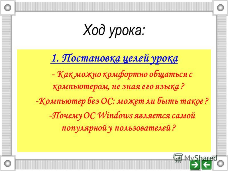 Ход урока: 1. Постановка целей урока - Как можно комфортно общаться с компьютером, не зная его языка ? -Компьютер без ОС: может ли быть такое ? -Почему ОС Windows является самой популярной у пользователей ?