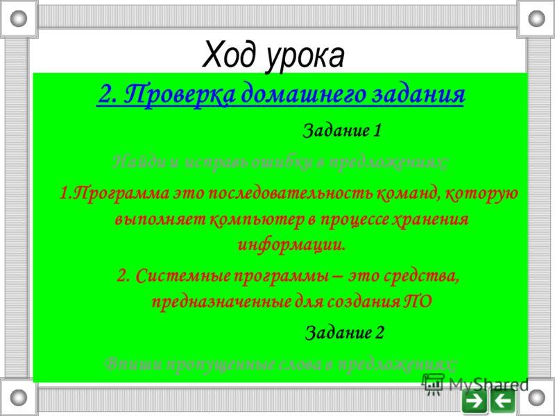 2. Проверка домашнего задания Задание 1 Найди и исправь ошибки в предложениях: 1.Программа это последовательность команд, которую выполняет компьютер в процессе хранения информации. 2. Системные программы – это средства, предназначенные для создания