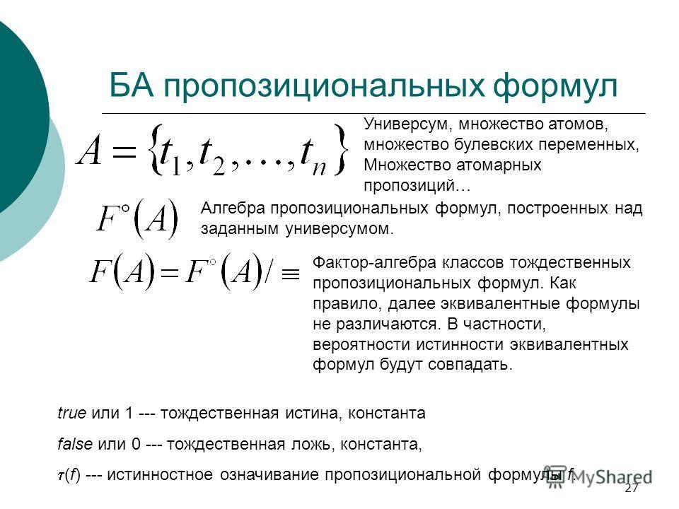 27 БА пропозициональных формул Универсум, множество атомов, множество булевских переменных, Множество атомарных пропозиций… Алгебра пропозициональных формул, построенных над заданным универсумом. Фактор-алгебра классов тождественных пропозициональных