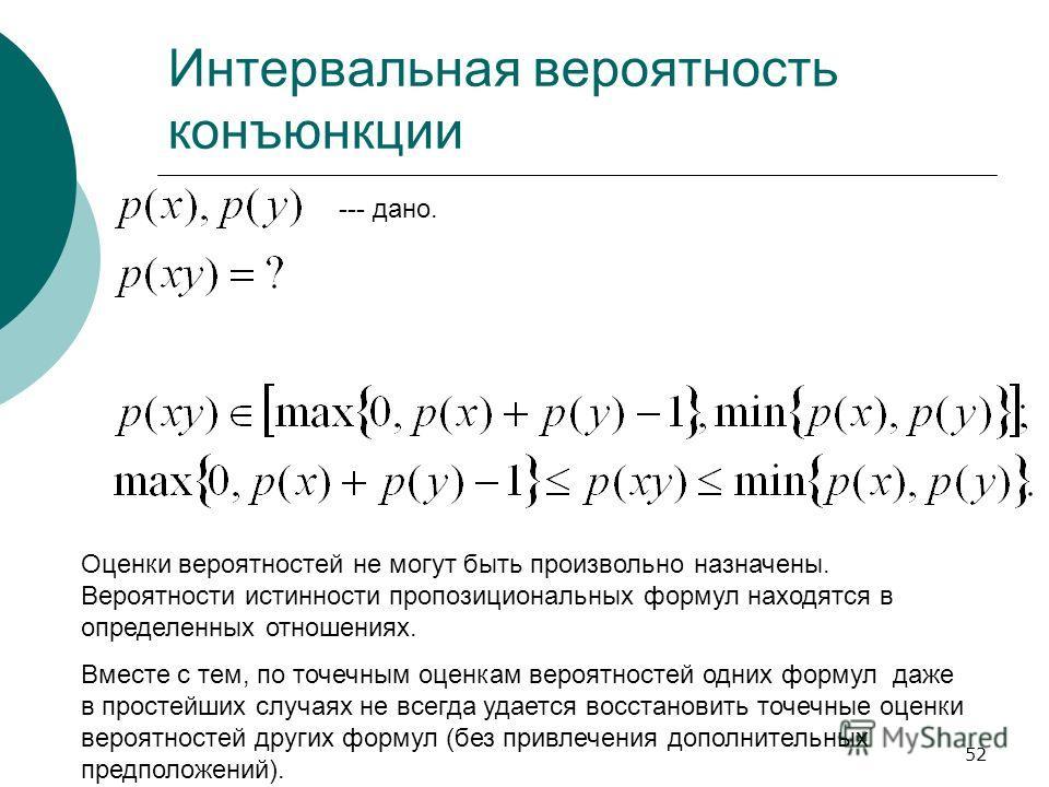 52 Интервальная вероятность конъюнкции Оценки вероятностей не могут быть произвольно назначены. Вероятности истинности пропозициональных формул находятся в определенных отношениях. Вместе с тем, по точечным оценкам вероятностей одних формул даже в пр