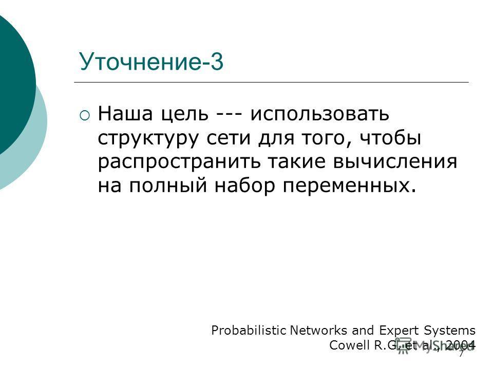 7 Уточнение-3 Наша цель --- использовать структуру сети для того, чтобы распространить такие вычисления на полный набор переменных. Probabilistic Networks and Expert Systems Cowell R.G. et al., 2004