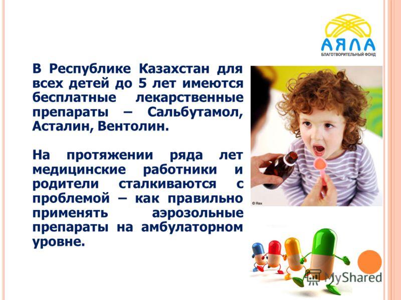 В Республике Казахстан для всех детей до 5 лет имеются бесплатные лекарственные препараты – Сальбутамол, Асталин, Вентолин. На протяжении ряда лет медицинские работники и родители сталкиваются с проблемой – как правильно применять аэрозольные препара