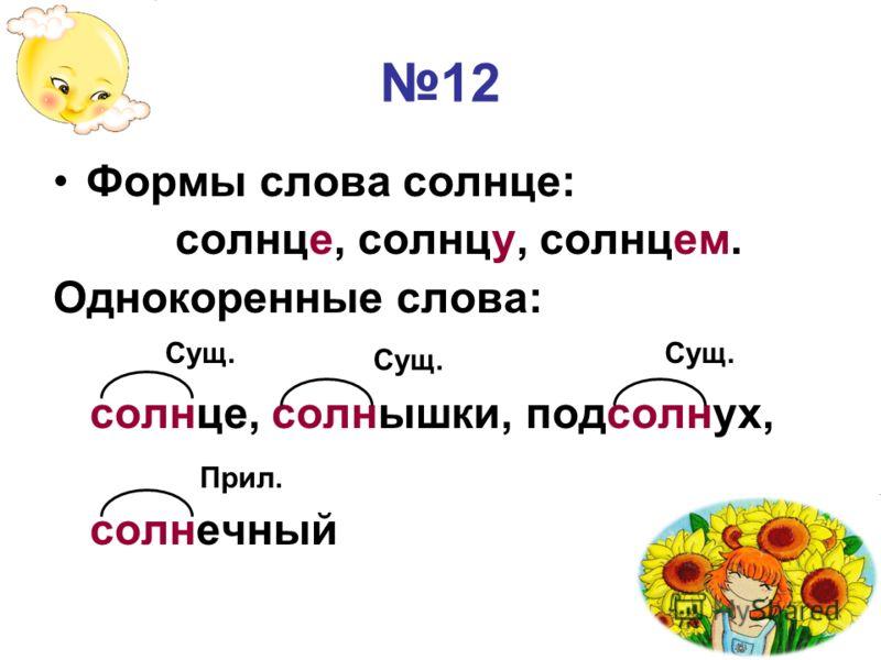 12 Формы слова солнце: солнце, солнцу, солнцем. Однокоренные слова: солнце, солнышки, подсолнух, солнечный Сущ. Прил. Сущ.