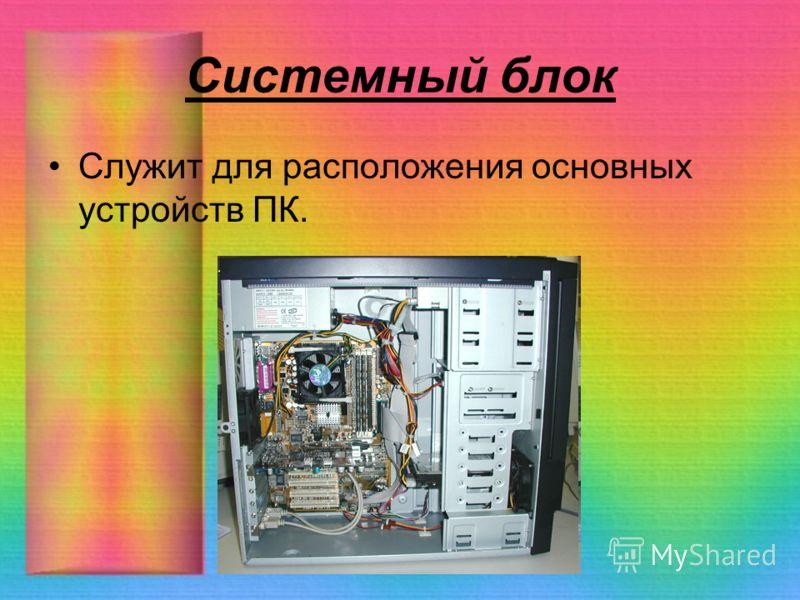 Системный блок Служит для расположения основных устройств ПК.