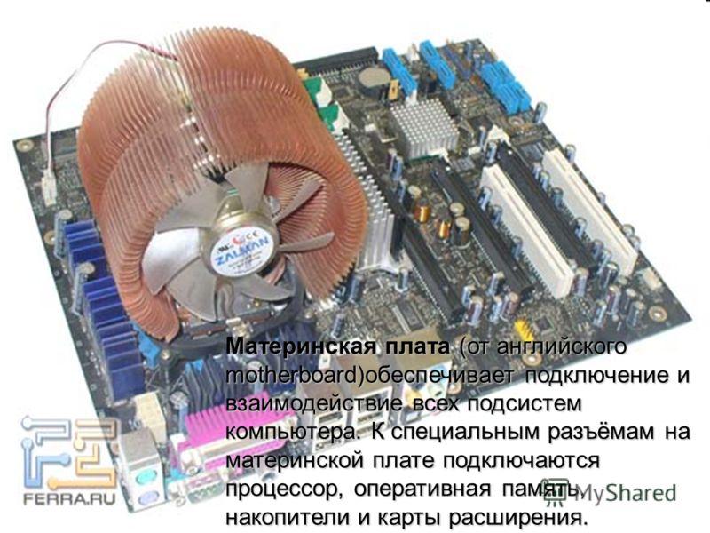 Материнская плата (от английского motherboard)обеспечивает подключение и взаимодействие всех подсистем компьютера. К специальным разъёмам на материнской плате подключаются процессор, оперативная память, накопители и карты расширения.