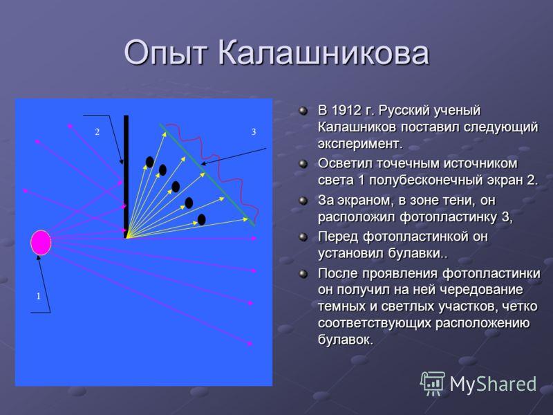 Опыт Калашникова В 1912 г. Русский ученый Калашников поставил следующий эксперимент. Осветил точечным источником света 1 полубесконечный экран 2. За экраном, в зоне тени, он расположил фотопластинку 3, Перед фотопластинкой он установил булавки.. Посл