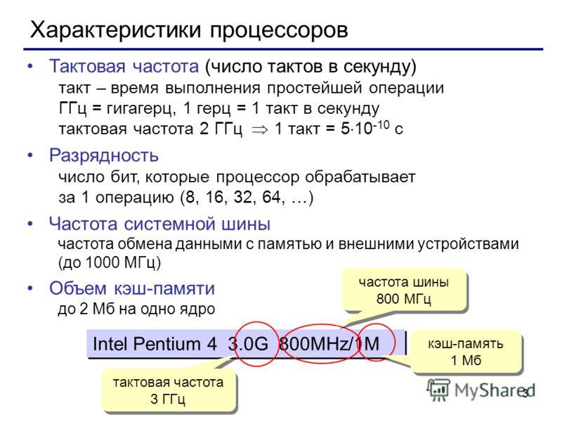 3 Характеристики процессоров Тактовая частота (число тактов в секунду) такт – время выполнения простейшей операции ГГц = гигагерц, 1 герц = 1 такт в секунду тактовая частота 2 ГГц 1 такт = 5 10 -10 с Разрядность число бит, которые процессор обрабатыв