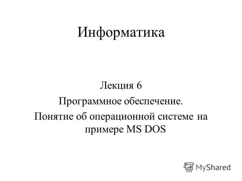 Информатика Лекция 6 Программное обеспечение. Понятие об операционной системе на примере MS DOS