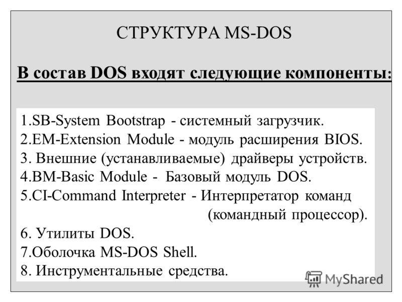 СТРУКТУРА MS-DOS В состав DOS входят следующие компоненты : 1.SB-System Bootstrap - системный загрузчик. 2.EM-Extension Module - модуль расширения BIOS. 3. Внешние (устанавливаемые) драйверы устройств. 4.BM-Basic Module - Базовый модуль DOS. 5.CI-Сom