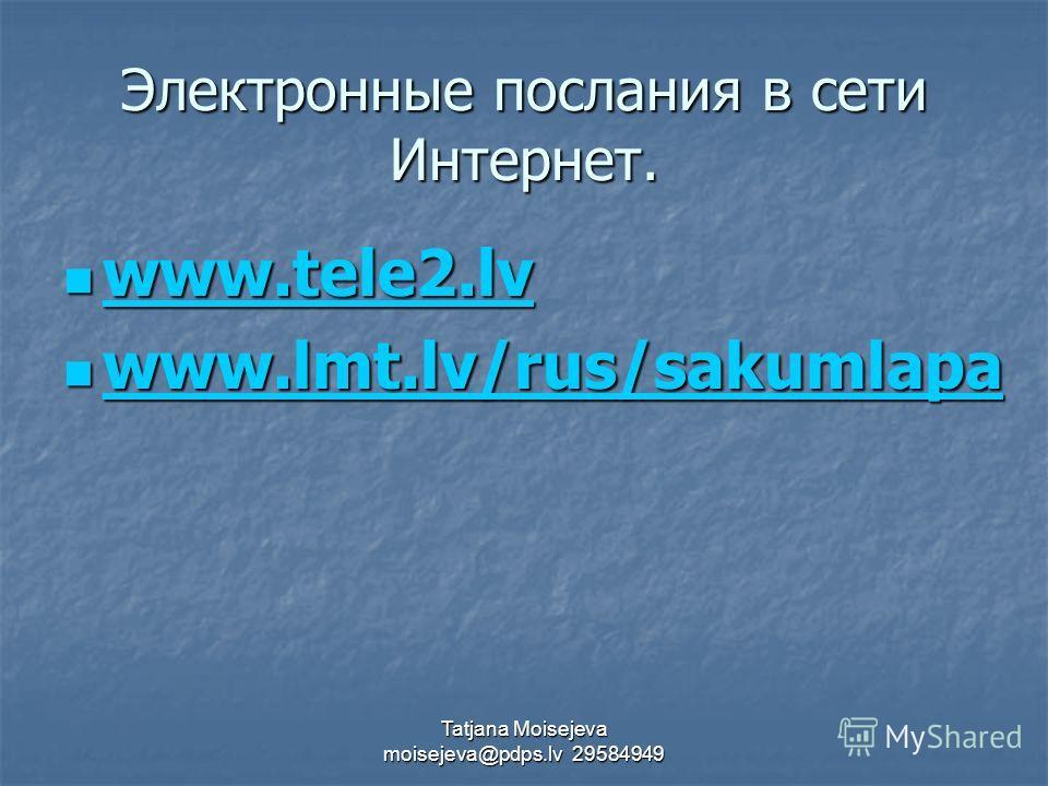 Tatjana Moisejeva moisejeva@pdps.lv 29584949 Электронные послания в сети Интернет. www.tele2.lv www.tele2.lv www.tele2.lv www.lmt.lv/rus/sakumlapa www.lmt.lv/rus/sakumlapa www.lmt.lv/rus/sakumlapa