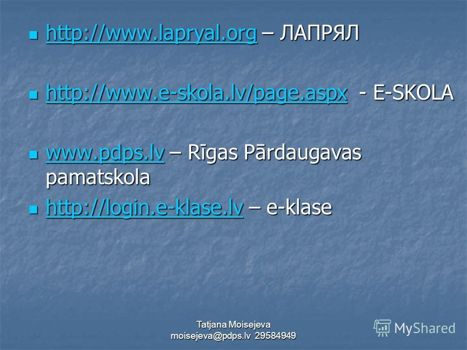 Tatjana Moisejeva moisejeva@pdps.lv 29584949 http://www.lapryal.org – ЛАПРЯЛ http://www.lapryal.org – ЛАПРЯЛ http://www.lapryal.org http://www.e-skola.lv/page.aspx - E-SKOLA http://www.e-skola.lv/page.aspx - E-SKOLA http://www.e-skola.lv/page.aspx ww
