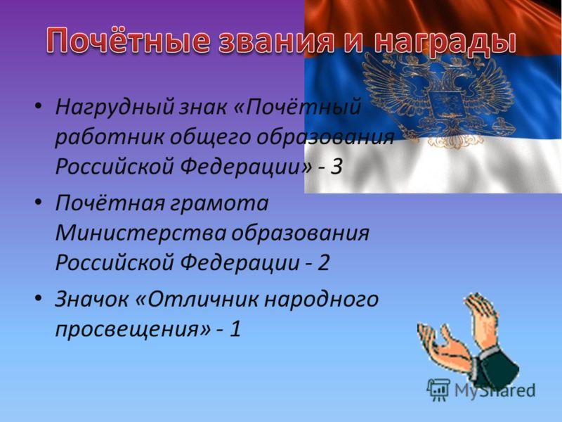 Нагрудный знак «Почётный работник общего образования Российской Федерации» - 3 Почётная грамота Министерства образования Российской Федерации - 2 Значок «Отличник народного просвещения» - 1