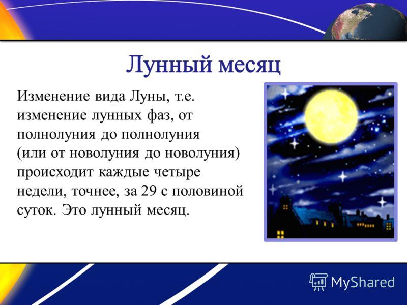 Изменение вида Луны, т.е. изменение лунных фаз, от полнолуния до полнолуния (или от новолуния до новолуния) происходит каждые четыре недели, точнее, за 29 с половиной суток. Это лунный месяц.
