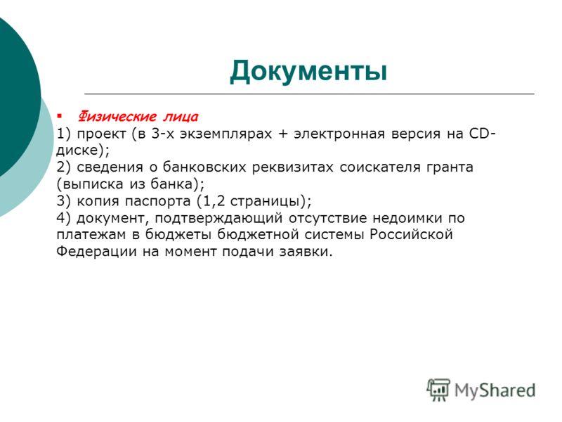 Документы Физические лица 1) проект (в 3-х экземплярах + электронная версия на CD- диске); 2) сведения о банковских реквизитах соискателя гранта (выписка из банка); 3) копия паспорта (1,2 страницы); 4) документ, подтверждающий отсутствие недоимки по