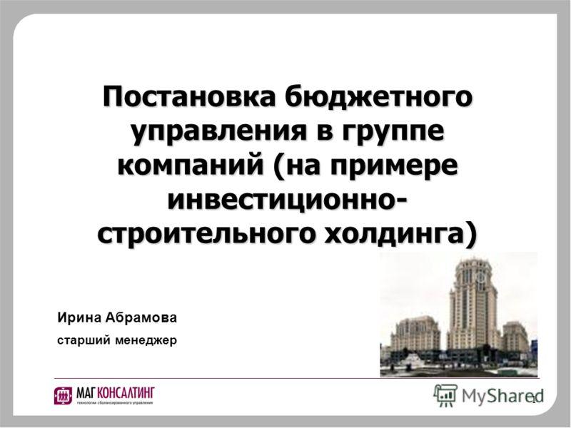 1 Постановка бюджетного управления в группе компаний (на примере инвестиционно- строительного холдинга) Ирина Абрамова старший менеджер