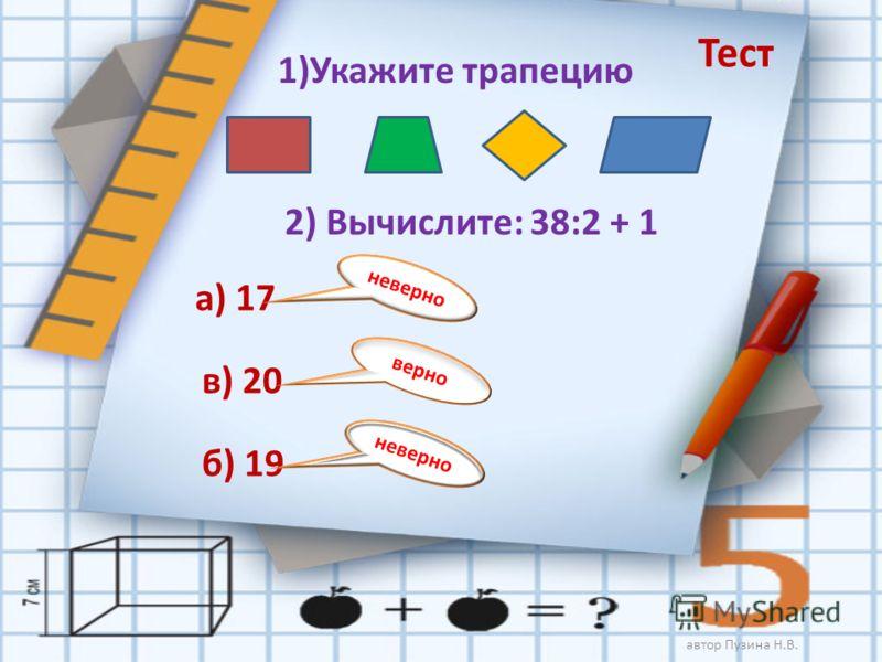 1)Укажите трапецию Тест 2) Вычислите: 38:2 + 1 а) 17 б) 19 в) 20 неверно верно неверно автор Пузина Н.В.