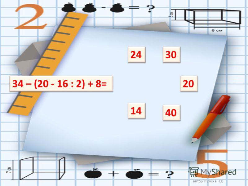 34 – (20 - 16 : 2) + 8= 24 40 20 14 30 автор Пузина Н.В.