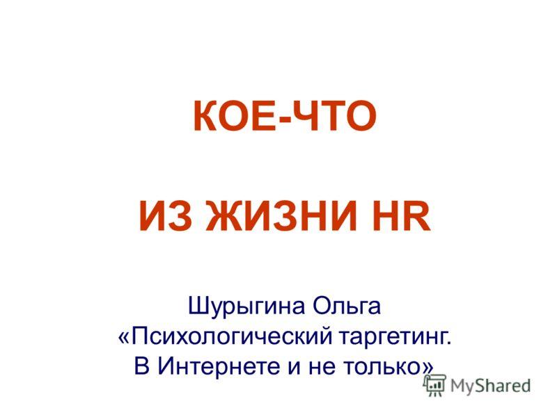 КОЕ-ЧТО ИЗ ЖИЗНИ HR Шурыгина Ольга «Психологический таргетинг. В Интернете и не только»