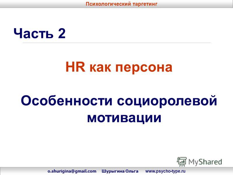 Часть 2 HR как персона Особенности социоролевой мотивации o.shurigina@gmail.com Шурыгина Ольга www.psycho-type.ru Психологический таргетинг