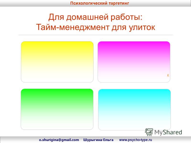 Для домашней работы: Тайм-менеджмент для улиток к Психологический таргетинг o.shurigina@gmail.com Шурыгина Ольга www.psycho-type.ru