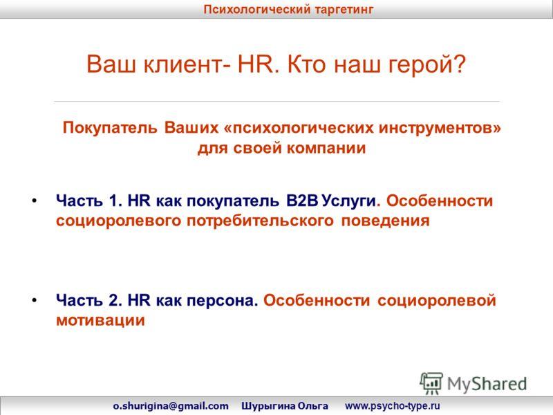 Ваш клиент- HR. Кто наш герой? Покупатель Ваших «психологических инструментов» для своей компании Часть 1. HR как покупатель B2B Услуги. Особенности социоролевого потребительского поведения Часть 2. HR как персона. Особенности социоролевой мотивации