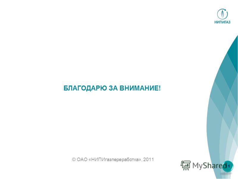 © ОАО «НИПИгазпереработка», 2011 БЛАГОДАРЮ ЗА ВНИМАНИЕ! 11