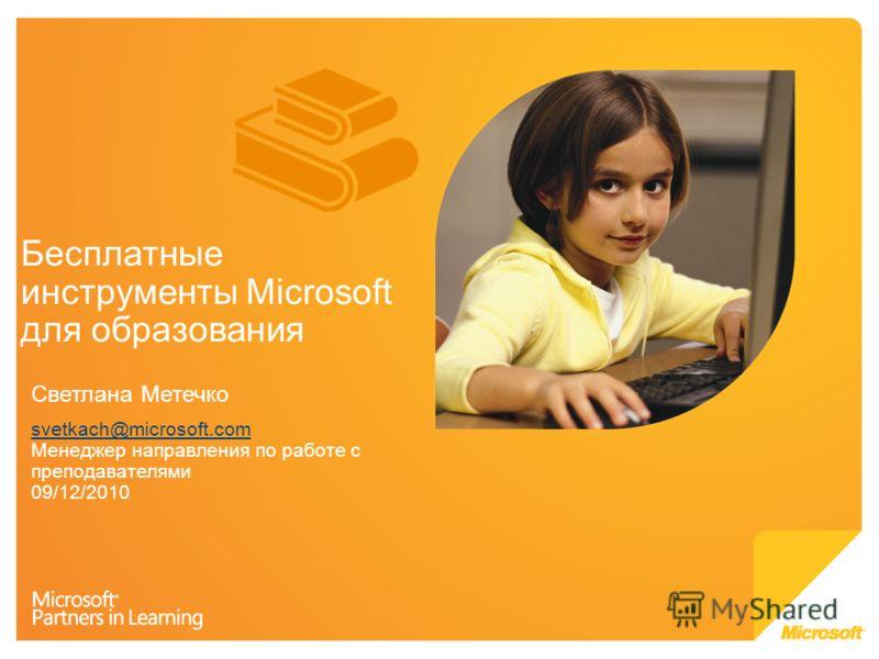 Бесплатные инструменты Microsoft для образования Светлана Метечко svetkach@microsoft.com svetkach@microsoft.com Менеджер направления по работе с преподавателями 09/12/2010