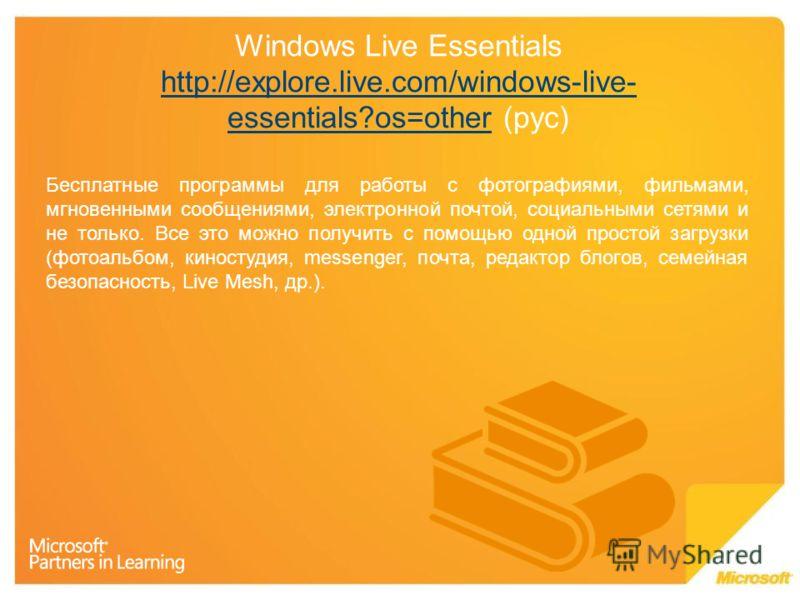 Windows Live Essentials http://explore.live.com/windows-live- essentials?os=other (рус) http://explore.live.com/windows-live- essentials?os=other Бесплатные программы для работы с фотографиями, фильмами, мгновенными сообщениями, электронной почтой, с