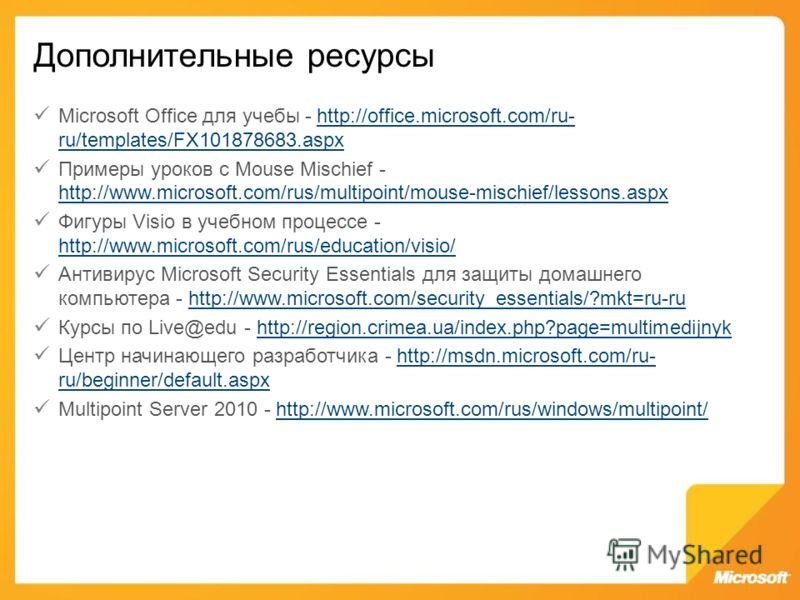 Дополнительные ресурсы Microsoft Office для учебы - http://office.microsoft.com/ru- ru/templates/FX101878683.aspxhttp://office.microsoft.com/ru- ru/templates/FX101878683.aspx Примеры уроков с Mouse Mischief - http://www.microsoft.com/rus/multipoint/m