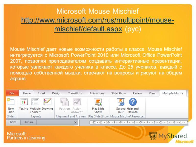 Microsoft Mouse Mischief http://www.microsoft.com/rus/multipoint/mouse- mischief/default.aspx (рус) http://www.microsoft.com/rus/multipoint/mouse- mischief/default.aspx Mouse Mischief дает новые возможности работы в классе. Mouse Mischief интегрирует