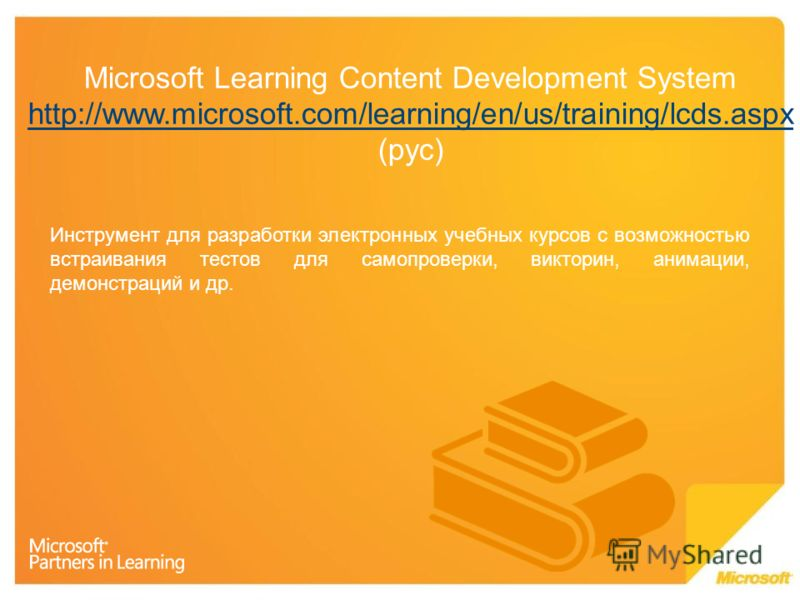 Microsoft Learning Content Development System http://www.microsoft.com/learning/en/us/training/lcds.aspx (рус) http://www.microsoft.com/learning/en/us/training/lcds.aspx Инструмент для разработки электронных учебных курсов с возможностью встраивания
