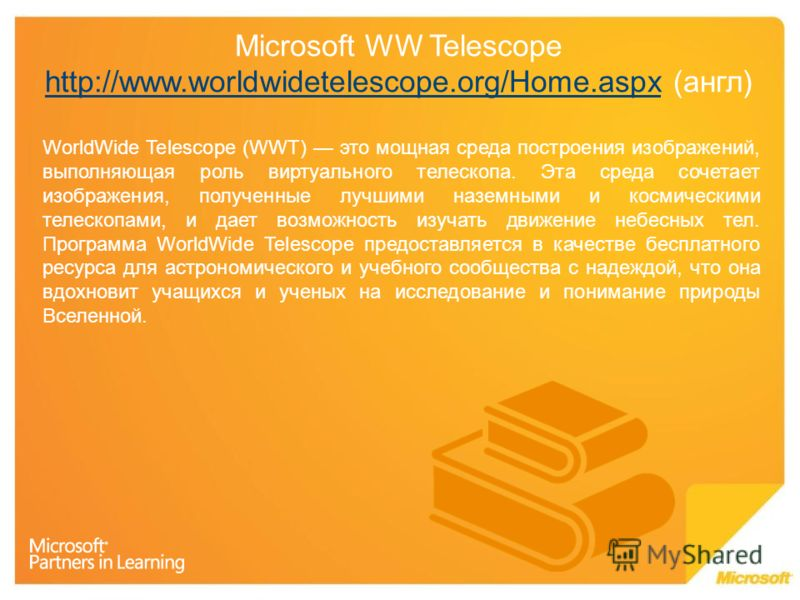 Microsoft WW Telescope http://www.worldwidetelescope.org/Home.aspx (англ) http://www.worldwidetelescope.org/Home.aspx WorldWide Telescope (WWT) это мощная среда построения изображений, выполняющая роль виртуального телескопа. Эта среда сочетает изобр