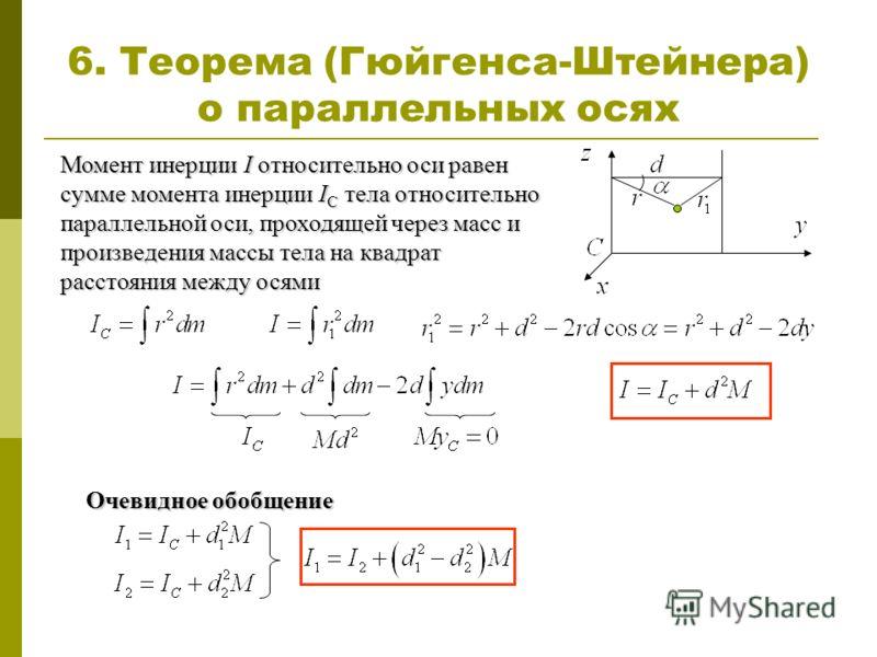 Момент инерции I относительно оси равен сумме момента инерции I C тела относительно параллельной оси, проходящей через масс и произведения массы тела на квадрат расстояния между осями 6. Теорема (Гюйгенса-Штейнера) о параллельных осях Очевидное обобщ