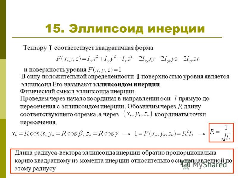15. Эллипсоид инерции Тензору соответствует квадратичная форма и поверхность уровня В силу положительной определенности поверхностью уровня является эллипсоид Его называют эллипсоидом инерции. Физический смысл эллипсоида инерции Проведем через начало