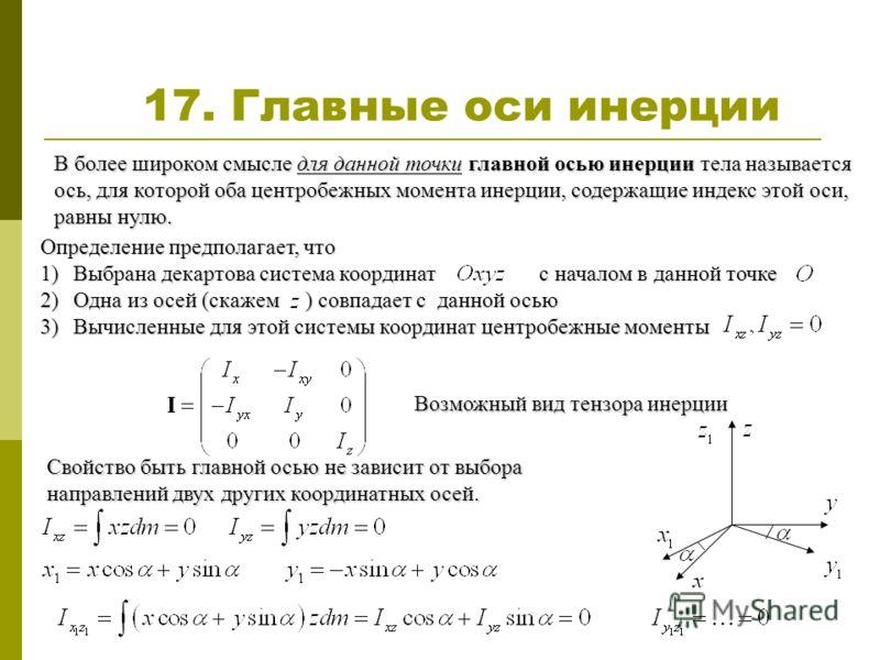 Определение предполагает, что 1)Выбрана декартова система координат с началом в данной точке 2)Одна из осей (скажем ) совпадает с данной осью 3)Вычисленные для этой системы координат центробежные моменты 17. Главные оси инерции В более широком смысле