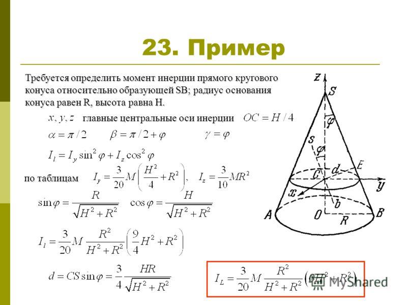 23. Пример Требуется определить момент инерции прямого кругового конуса относительно образующей SB; радиус основания конуса равен R, высота равна Н. главные центральные оси инерции по таблицам