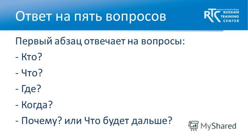 Первый абзац отвечает на вопросы: - Кто? - Что? - Где? - Когда? - Почему? или Что будет дальше? Ответ на пять вопросов
