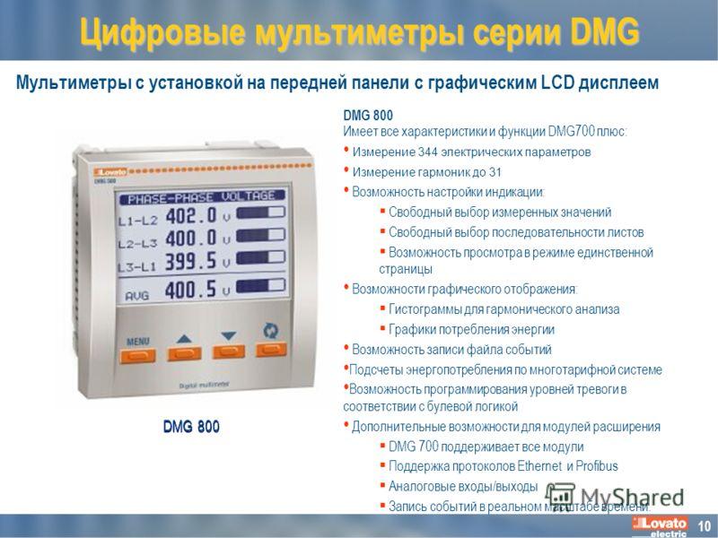 10 Мультиметры с установкой на передней панели с графическим LCD дисплеем Цифровые мультиметры серии DMG DMG 800 Имеет все характеристики и функции DMG700 плюс: Измерение 344 электрических параметров Измерение гармоник до 31 Возможность настройки инд