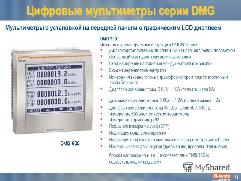 11 Мультиметры с установкой на передней панели с графическим LCD дисплеем Цифровые мультиметры серии DMG DMG 900 Имеет все характеристики и функции DMG800 плюс : Жидкокристаллический дисплей 128x112 точек с белой подсветкой Сенсорный экран для навига