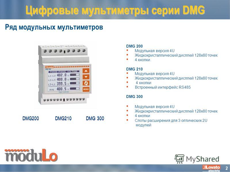 2 Ряд модульных мультиметров Цифровые мультиметры серии DMG DMG 300 DMG210 DMG 200 Moдульная версия 4U Жидкокристаллический дисплей 128x80 точек 4 кнопки. DMG 210 Moдульная версия 4U Жидкокристаллический дисплей 128x80 точек 4 кнопки Встроенный интер