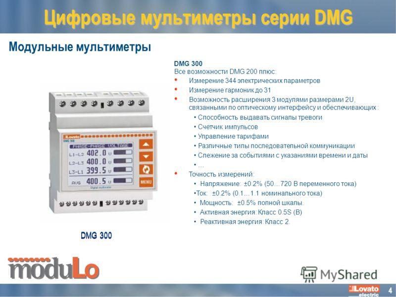 4 Модульные мультиметры Цифровые мультиметры серии DMG DMG 300 Все возможности DMG 200 плюс: Измерение 344 электрических параметров Измерение гармоник до 31 Возможность расширения 3 модулями размерами 2U, связанными по оптическому интерфейсу и обеспе